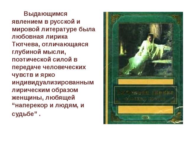 """Выдающимся явлением в русской и мировой литературе была любовная лирика Тютчева, отличающаяся глубиной мысли, поэтической силой в передаче человеческих чувств и ярко индивидуализированным лирическим образом женщины, любящей """"наперекор и людям, и судьбе"""" ."""