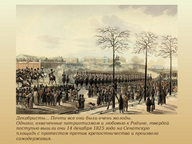 Декабристы... Почти все они были очень молоды. Однако, охваченные патриотизмом и любовью к Родине, твердой поступью вышли они 14 декабря 1825 года на Сенатскую площадь с протестом против крепостничества и произвола самодержавия.