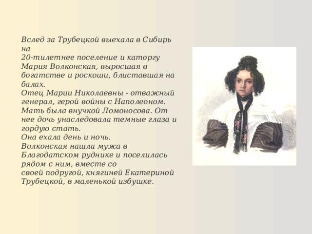 Вслед за Трубецкой выехала в Сибирь на 20-тилетнее поселение и каторгу Мария Волконская, выросшая в богатстве и роскоши, блиставшая на балах. Отец Марии Николаевны - отважный генерал, герой войны с Наполеоном. Мать была внучкой Ломоносова. От нее дочь унаследовала темные глаза и гордую стать. Она ехала день и ночь. Волконская нашла мужа в Благодатском руднике и поселилась рядом с ним, вместе со своей подругой, княгиней Екатериной Трубецкой, в маленькой избушке.