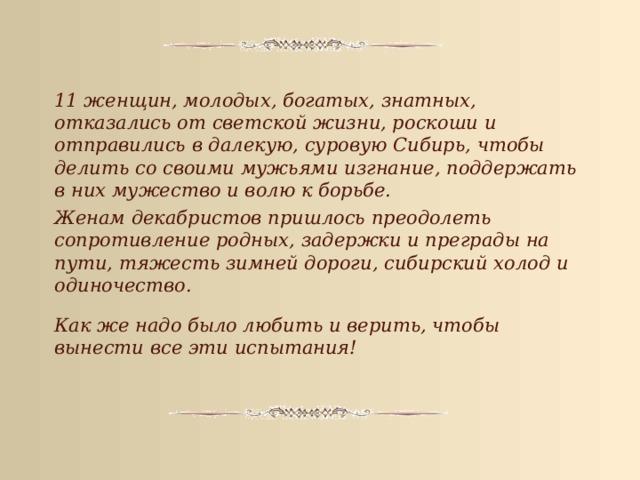 11 женщин, молодых, богатых, знатных, отказались от светской жизни, роскоши и отправились в далекую, суровую Сибирь, чтобы делить со своими мужьями изгнание, поддержать в них мужество и волю к борьбе. Женам декабристов пришлось преодолеть сопротивление родных, задержки и преграды на пути, тяжесть зимней дороги, сибирский холод и одиночество. Как же надо было любить и верить, чтобы вынести все эти испытания!