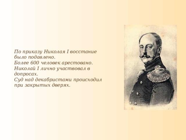 По приказу Николая I восстание было подавлено. Более 600 человек арестовано. Николай I лично участвовал в допросах. Суд над декабристами происходил при закрытых дверях.