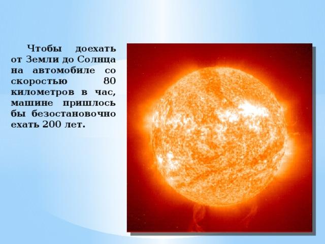 Чтобы доехать от Земли до Солнца на автомобиле со скоростью 80 километров в час, машине пришлось бы безостановочно ехать 200 лет.