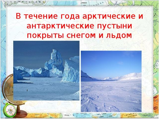В течение года арктические и антарктические пустыни покрыты снегом и льдом