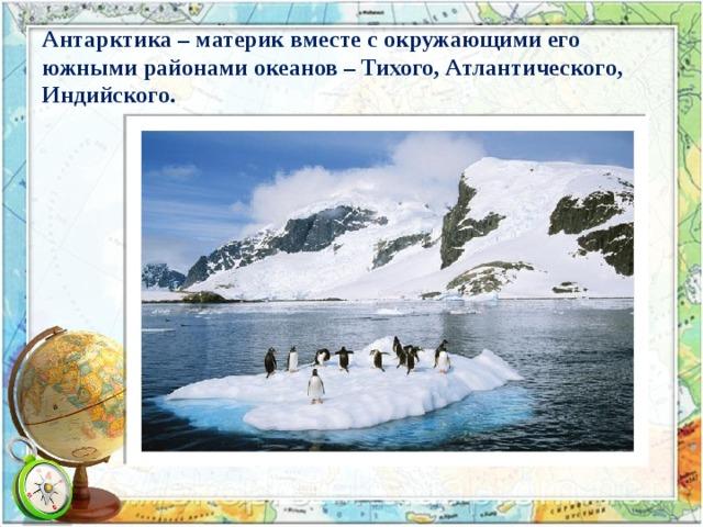 Антарктика – материк вместе с окружающими его южными районами океанов – Тихого, Атлантического, Индийского.