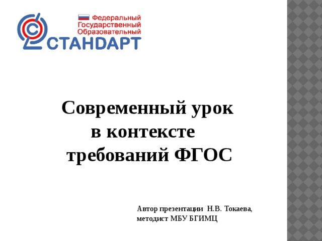 Современный урок  в контексте  требований ФГОС Автор презентации Н.В. Токаева, методист МБУ БГИМЦ