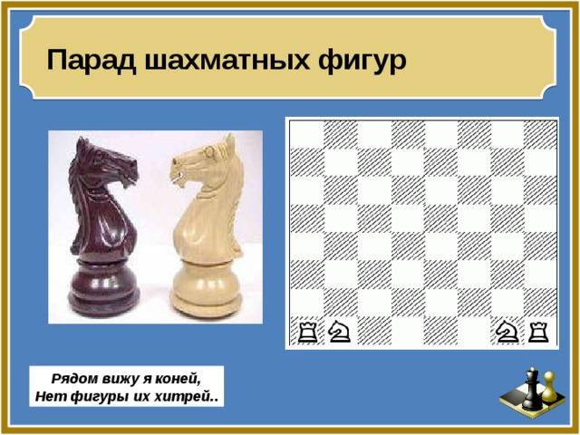 Парад шахматных фигур Рядом вижу я коней, Нет фигуры их хитрей. .