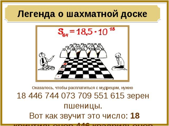 Легенда о шахматной доске Оказалось, чтобы расплатиться с мудрецом, нужно 18 446 744 073 709 551 615 зерен пшеницы.  Вот как звучит это число: 18 квинтильонов 446 квадрильонов 744 триллиона 73 миллиарда 709 миллионов 551 тысяча 615!