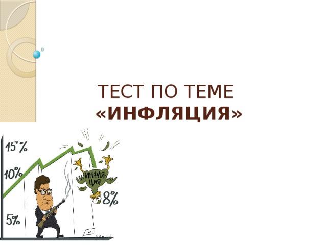 ТЕСТ ПО ТЕМЕ  «ИНФЛЯЦИЯ»