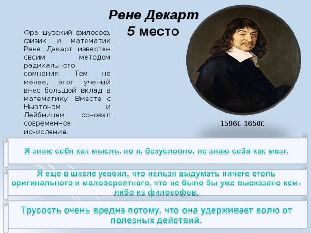 Рене Декарт  5 место   Французский философ, физик и математик Рене Декарт известен своим методом радикального сомнения. Тем не менее, этот ученый внес большой вклад в математику. Вместе с Ньютоном и Лейбницем основал современное исчисление. 1596г.-1650г.