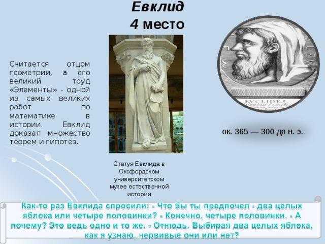 Евклид  4 место Считается отцом геометрии, а его великий труд «Элементы» - одной из самых великих работ по математике в истории. Евклид доказал множество теорем и гипотез. ок. 365 — 300 до н. э. Статуя Евклида в Оксфордском университетском музее естественной истории