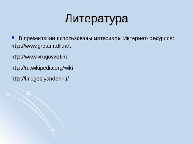 Литература В презентации использованы материалы Интернет- ресурсов: http://www.greatmath.net http://www.krugosvet.ru http://ru.wikipedia.org/wik i http://images.yandex.ru/