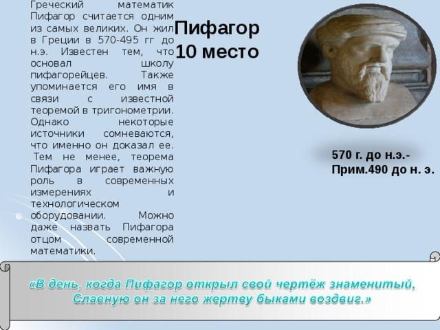 Греческий математик Пифагор считается одним из самых великих. Он жил в Греции в 570-495 гг до н.э. Известен тем, что основал школу пифагорейцев. Также упоминается его имя в связи с известной теоремой в тригонометрии. Однако некоторые источники сомневаются, что именно он доказал ее. Тем не менее, теорема Пифагора играет важную роль в современных измерениях и технологическом оборудовании. Можно даже назвать Пифагора отцом современной математики. Пифагор  10 место   570 г. до н.э.- Прим.490 до н. э.