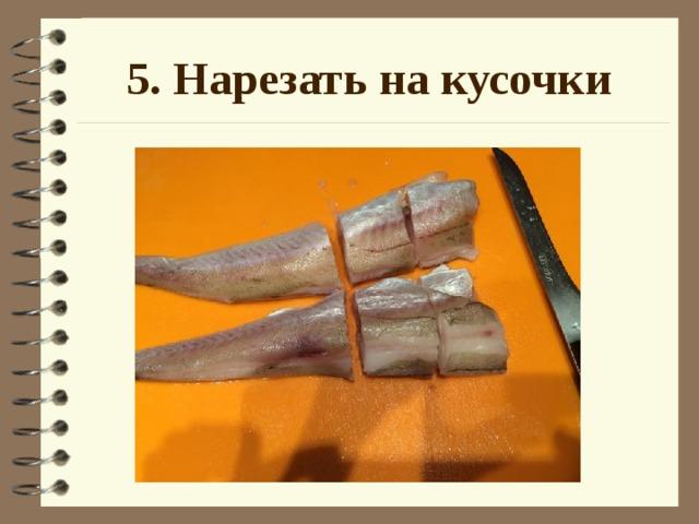 5. Нарезать на кусочки