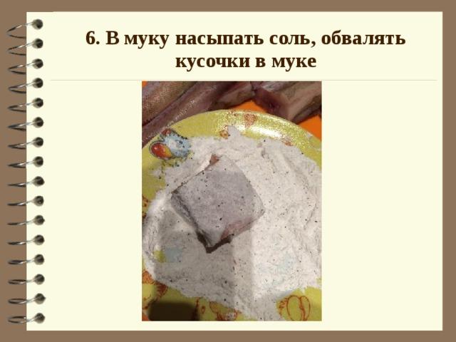 6. В муку насыпать соль, обвалять кусочки в муке