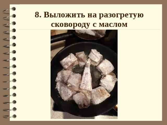 8. Выложить на разогретую сковороду с маслом