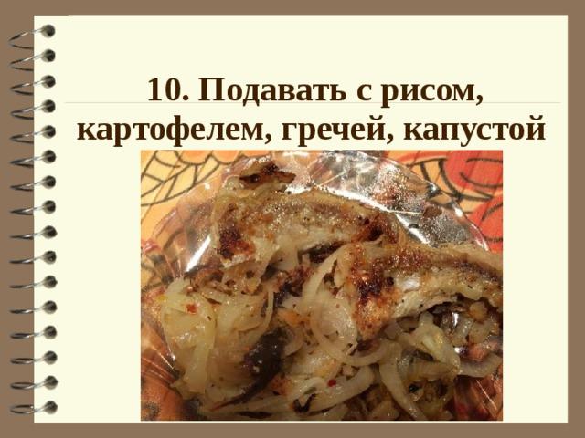 10. Подавать с рисом, картофелем, гречей, капустой