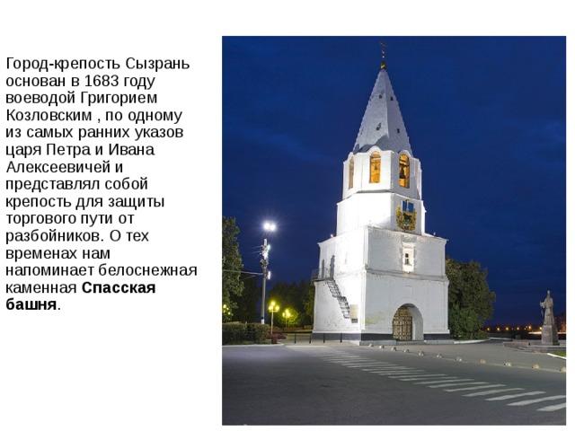 Город-крепость Сызрань основан в 1683 году воеводой Григорием Козловским , по одному из самых ранних указов царя Петра и Ивана Алексеевичей и представлял собой крепость для защиты торгового пути от разбойников. О тех временах нам напоминает белоснежная каменная Спасская башня .