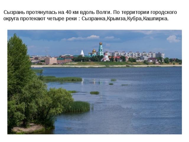 Сызрань протянулась на 40 км вдоль Волги. По территории городского округа протекают четыре реки : Сызранка,Крымза,Кубра,Кашпирка.
