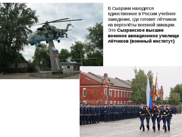В Сызрани находится единственное в России учебное заведение, где готовят лётчиков на вертолёты военной авиации. Это Сызранское высшее военное авиационное училище лётчиков (военный институт)