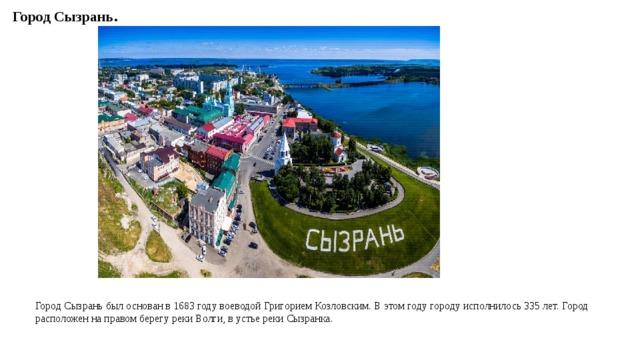 Город Сызрань. Город Сызрань был основан в 1683 году воеводой Григорием Козловским. В этом году городу исполнилось 335 лет. Город расположен на правом берегу реки Волги, в устье реки Сызранка.