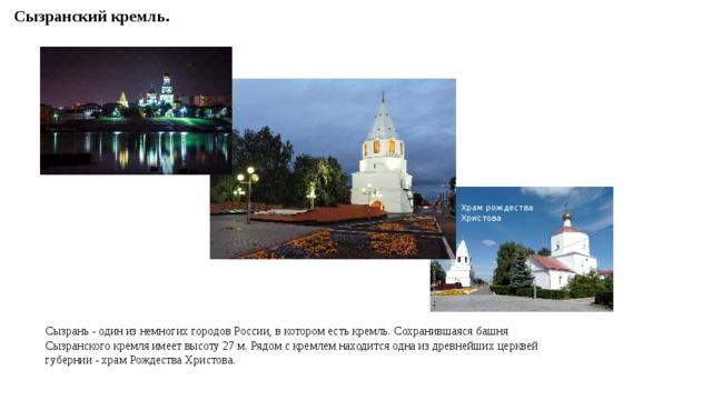 Сызранский кремль. Храм рождества Христова Сызрань - один из немногих городов России, в котором есть кремль. Сохранившаяся башня Сызранского кремля имеет высоту 27 м. Рядом с кремлем находится одна из древнейших церквей губернии - храм Рождества Христова.