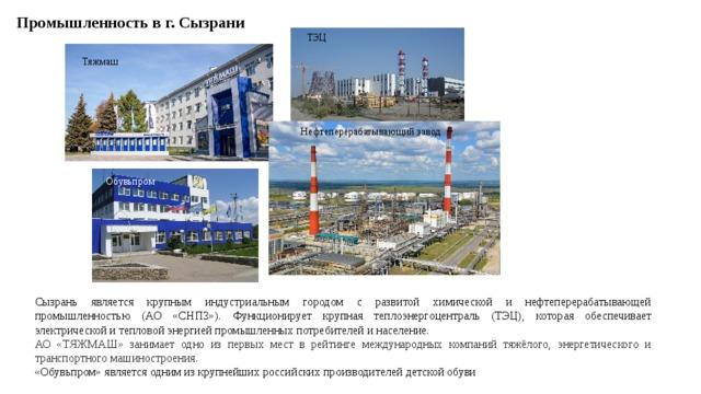 Промышленность в г. Сызрани ТЭЦ Тяжмаш Нефтеперерабатывающий завод Обувьпром Сызрань является крупным индустриальным городом с развитой химической и нефтеперерабатывающей промышленностью (АО «СНПЗ»). Функционирует крупная теплоэнергоцентраль (ТЭЦ), которая обеспечивает электрической и тепловой энергией промышленных потребителей и население. АО «ТЯЖМАШ» занимает одно из первых мест в рейтинге международных компаний тяжёлого, энергетического и транспортного машиностроения.  «Обувьпром» является одним из крупнейших российских производителей детской обуви