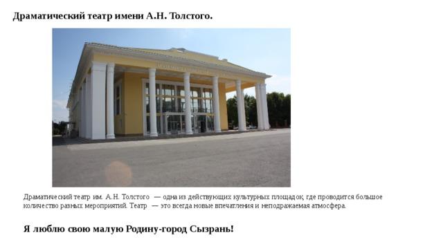 Драматический театр имени А.Н. Толстого. Драматический театр  им.  А.Н. Толстого   — одна из  действующих культурных площадок, где проводится большое количество разных мероприятий. Театр — это всегда новые впечатления и  неподражаемая атмосфера.  Я люблю свою малую Родину-город Сызрань!