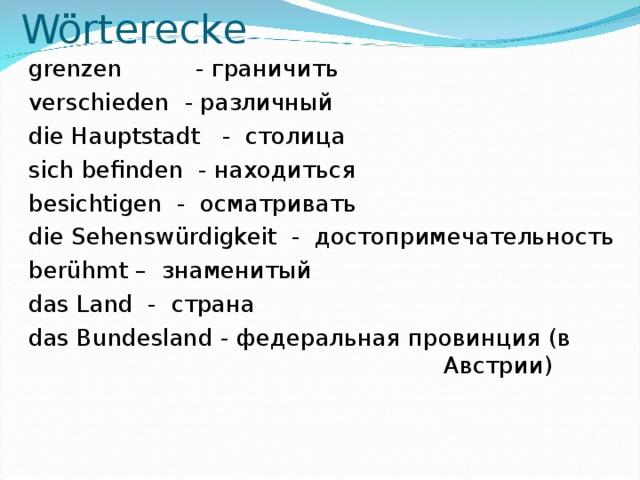 Wörterecke  grenzen - граничить  verschieden - различный  die Hauptstadt - столица  sich befinden - находиться  besichtigen - осматривать  die Sehenswürdigkeit - достопримечательность  berühmt – знаменитый  das Land - страна  das Bundesland - федеральная провинция (в Австрии)