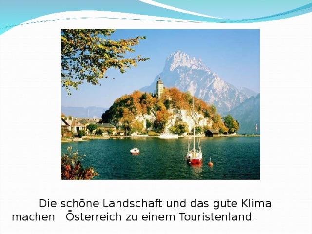 Die schöne Landschaft und das gute Klima machen  Österreich zu einem Touristenland.