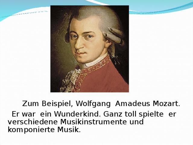 Zum Beispiel, Wolfg ang Amadeus Mozart .  Er war ein Wunderkind. Ganz toll spielte er verschiedene Musikinstrumente und komponierte  Musik.