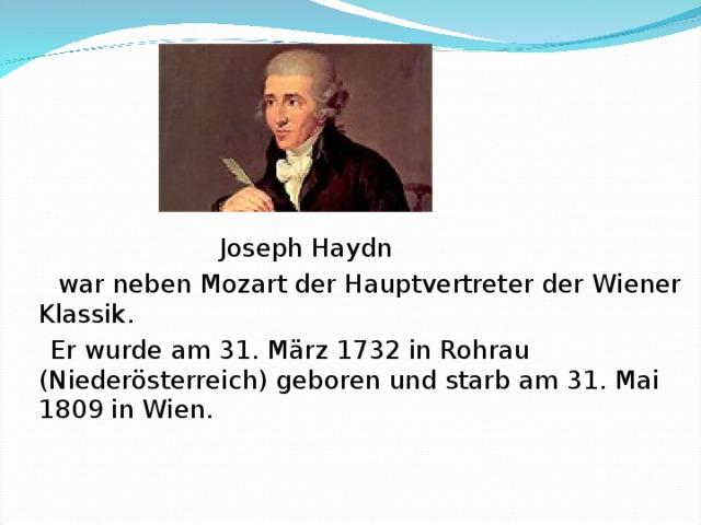 Joseph Haydn   war neben Mozart der Hauptvertreter der Wiener Klassik.    Er wurde am 31. März 1732 in Rohrau (Niederösterreich) geboren und starb am 31. Mai 1809 in Wien.