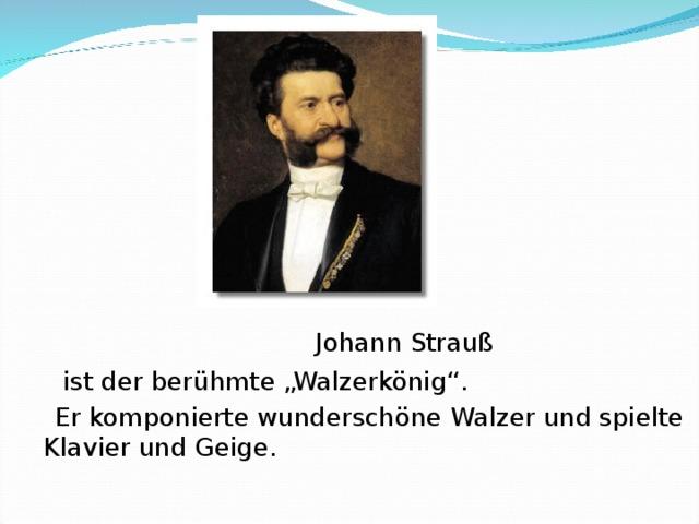 """Johann Strauß    ist der berühmte """"Walzerkönig"""".   Er komponierte wunderschöne Walzer und spielte  Klavier und Geige."""