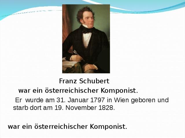 Franz Schubert  war ein österreichischer Komponist.   Er wurde am 31. Januar 1797 in Wien gebore n und starb dort am 19. November 1828.  war ein österreichischer Komponist.
