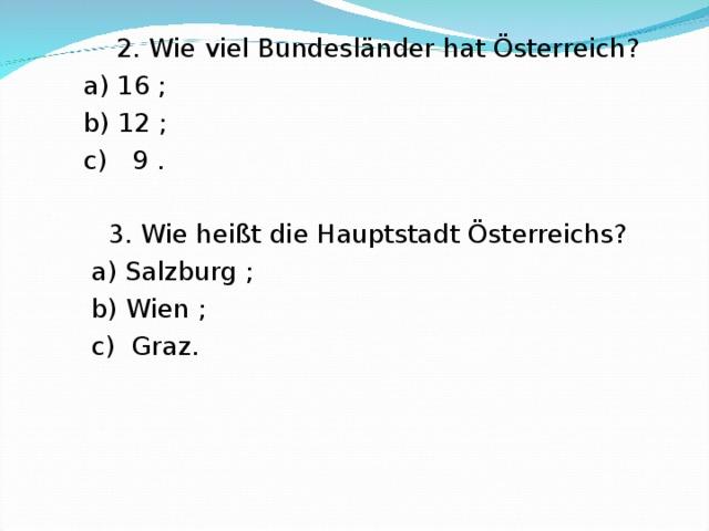 2. Wie viel Bundesl änder hat Österreich ?  a) 16 ;  b) 12 ;  c) 9 .  3. Wie heißt die Hauptstadt Österreichs?  a) Salzburg ;  b) Wien ;  c) Graz.