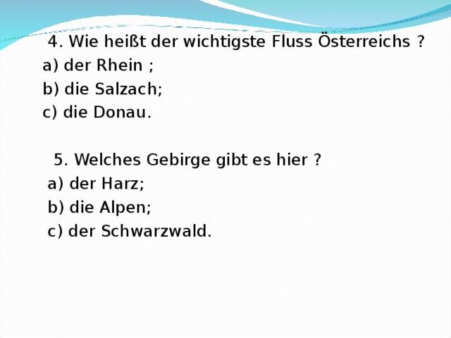 4. Wie hei ßt der wichtigste Fluss Österreichs ?  a) der Rhein ;  b) die Salzach;  c) die Donau.  5. Welches Gebirge gibt es hier ?  a) der Harz;  b) die Alpen;  c) der Schwarzwald.