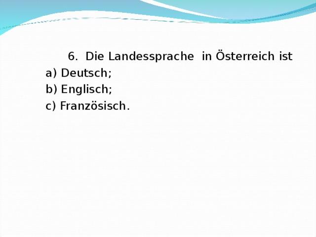 6. Die Landessprache in Österreich ist  a ) Deutsch;  b) Englisch;  c) Franz ösisch.