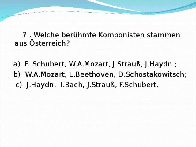 7 . Welche berühmte Komponisten stammen aus Österreich?  a) F. Schubert, W.A.Mozart, J.Strauß, J.Haydn ;  b) W.A.Mozart, L.Beethoven, D.Schostakowitsch;  c) J.Haydn, I.Bach, J.Strauß, F.Schubert.