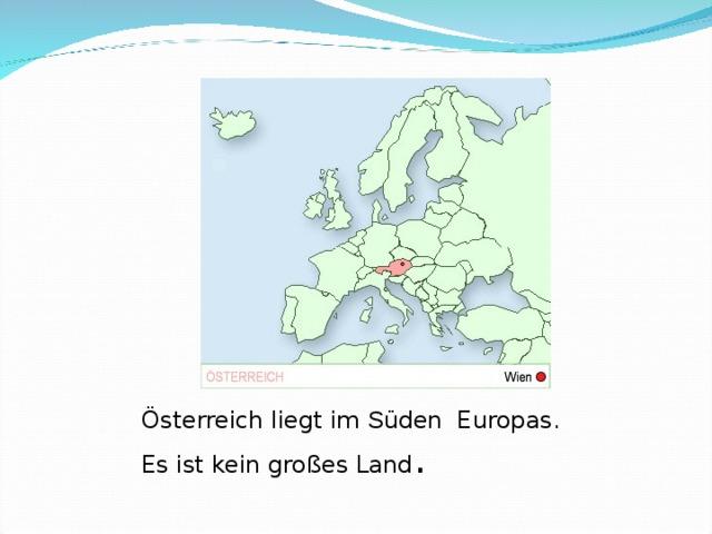 Österreich liegt im S üden Europas.   Es ist kein großes Land .