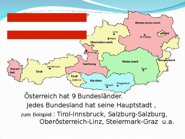 Österreich hat 9 Bundesländer.    Jedes Bundesland hat seine Hauptstadt ,   zum Beispiel  : Tirol-Innsbruck, Salzburg-Salzburg,  Ober österreich-Linz, Steiermark-Graz  u.a.