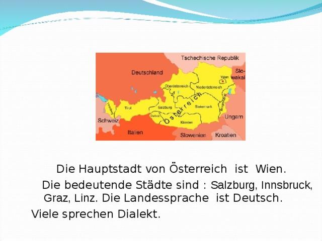 Die Hauptstadt von Österreich ist Wien.  Die bedeutende Städte sind :  Salzburg, Innsbruck,  Graz, Linz. Die Landessprache ist Deutsch.   Viele sprechen Dialekt.