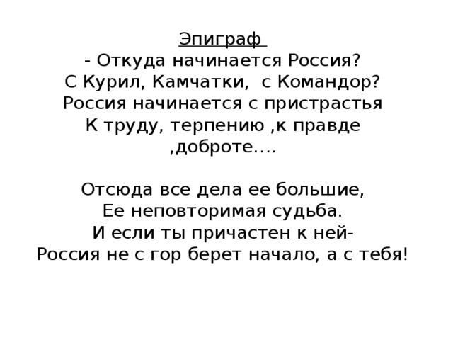 Эпиграф  - Откуда начинается Россия?  С Курил, Камчатки, с Командор?  Россия начинается с пристрастья  К труду, терпению ,к правде ,доброте….   Отсюда все дела ее большие,  Ее неповторимая судьба.  И если ты причастен к ней-  Россия не с гор берет начало, а с тебя!