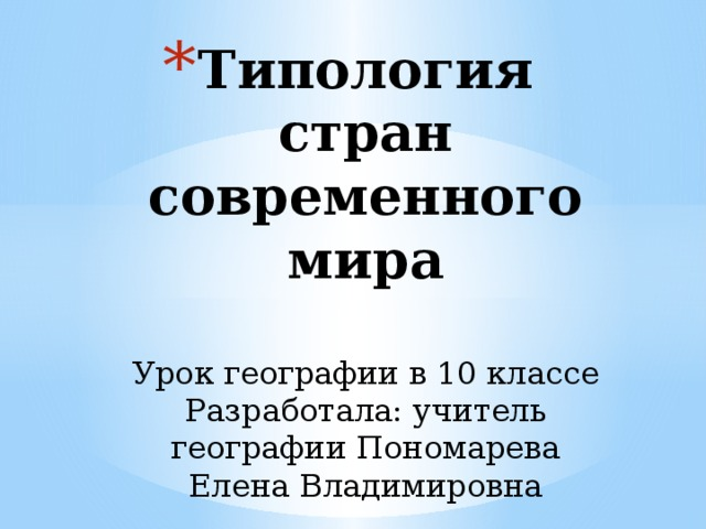 Типология стран современного мира   Урок географии в 10 классе  Разработала: учитель географии Пономарева Елена Владимировна