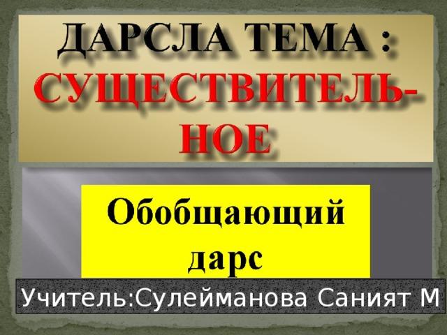 Учитель:Сулейманова Саният М