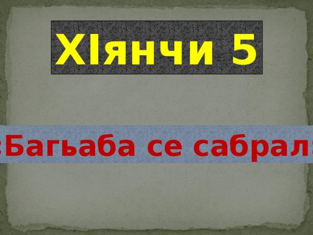 ХIянчи 5 «Багьаба се сабрал»