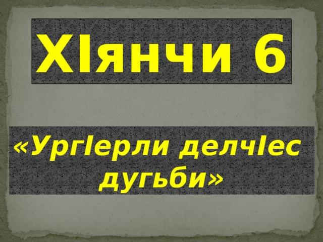 ХIянчи 6 «УргIерли делчIес дугьби»