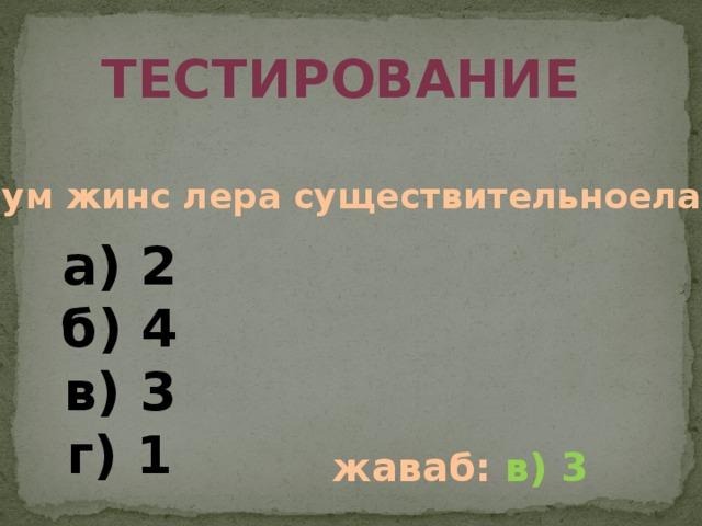 тестирование Чум жинс лера существительноела? а) 2 б) 4 в) 3 г) 1 жаваб: в) 3