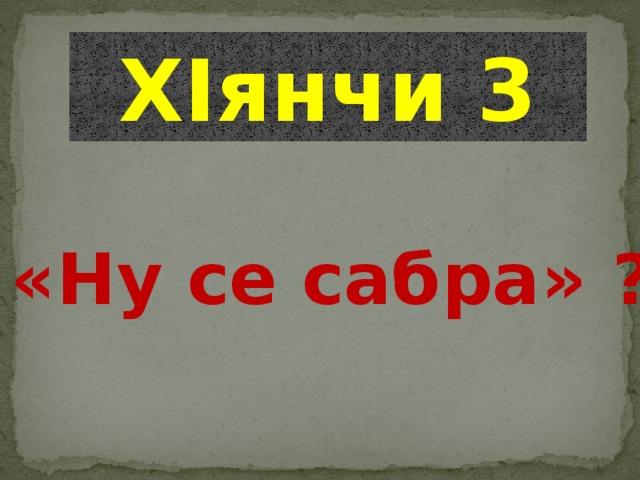 ХIянчи 3 «Ну се сабра» ?