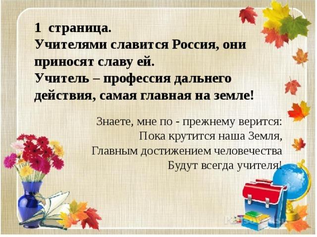 1 страница. Учителями славится Россия, они приносят славу ей. Учитель – профессия дальнего действия, самая главная на земле! Знаете, мне по - прежнему верится: Пока крутится наша Земля, Главным достижением человечества Будут всегда учителя!