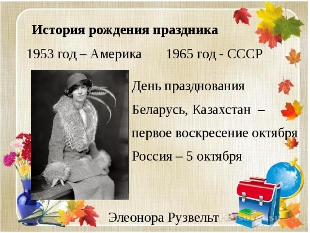 История рождения праздника 1953 год – Америка 1965 год - СССР День празднования Беларусь, Казахстан – первое воскресение октября Россия – 5 октября Элеонора Рузвельт
