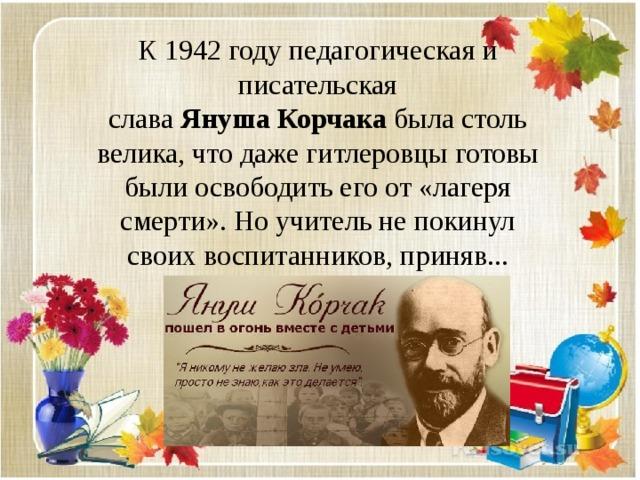 К 1942 году педагогическая и писательская слава Януша  Корчака была столь велика, что даже гитлеровцы готовы были освободить его от «лагеря смерти». Но учитель не покинул своих воспитанников, приняв...